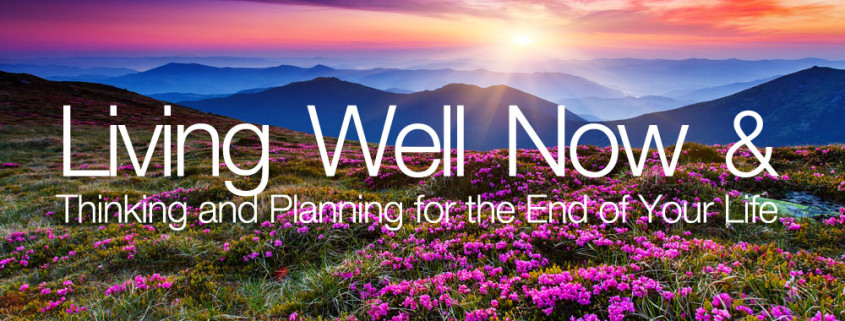 Living well now and thinking and planning for the end of your life