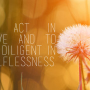 To act in love and to be diligent in selflessness