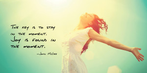 The-key-is-to-stay-in-the-moment-Joy-is-found-in-the-moments