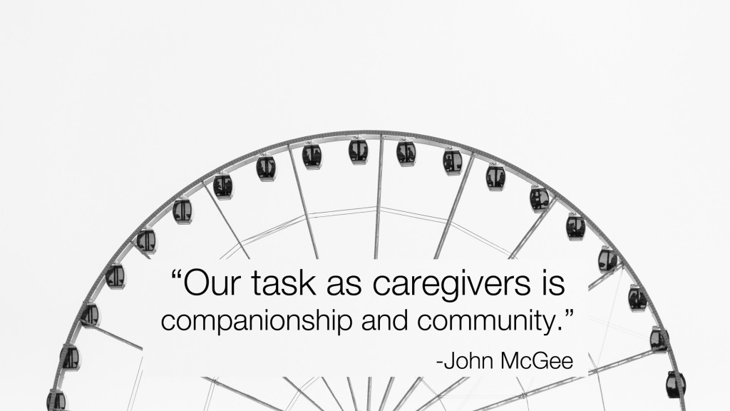 Our role as caregivers is to provide community and companionship
