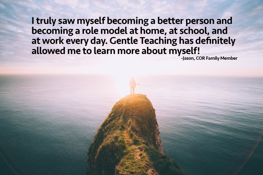 I truly saw myself becoming a better person and becoming a role model at home, at school, and at work every day. Gentle Teaching has definitely allowed me to learn more about myself