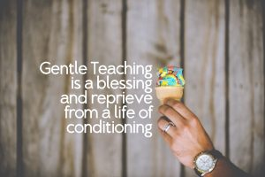 Gentle teaching is a blessing and a reprieve from a life of conditioning