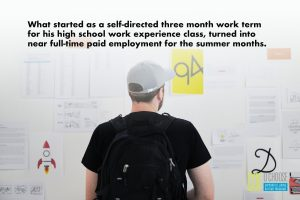 What started as a self-directed three month work term for his high school work experience class, turned into near full-time paid employment for the summer months