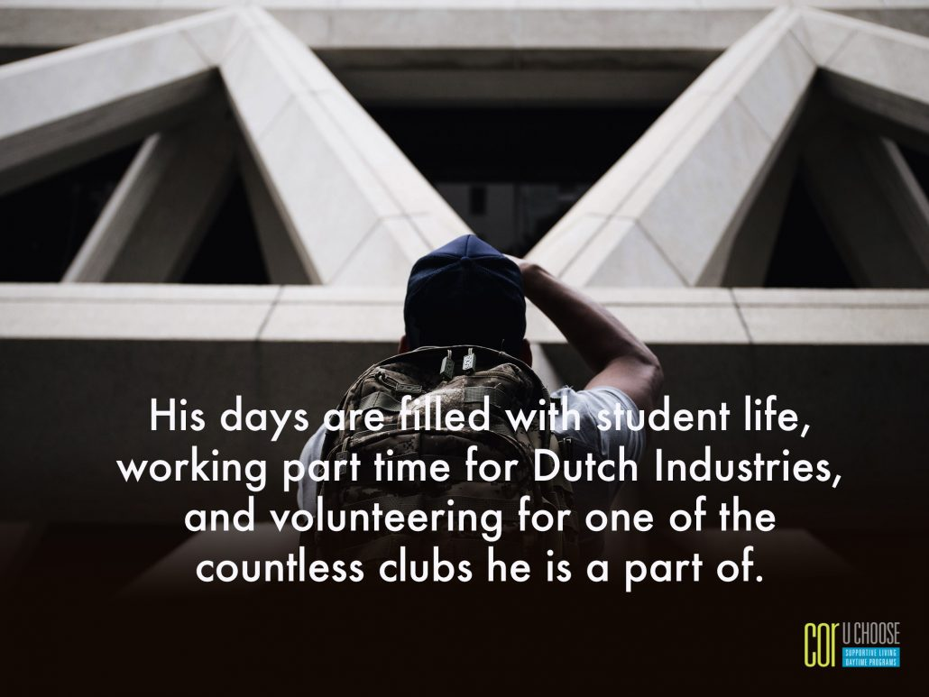 His days are filled with student life, working part time for Dutch Industries