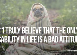 I truly believe that the only disability in life is a bad attitude