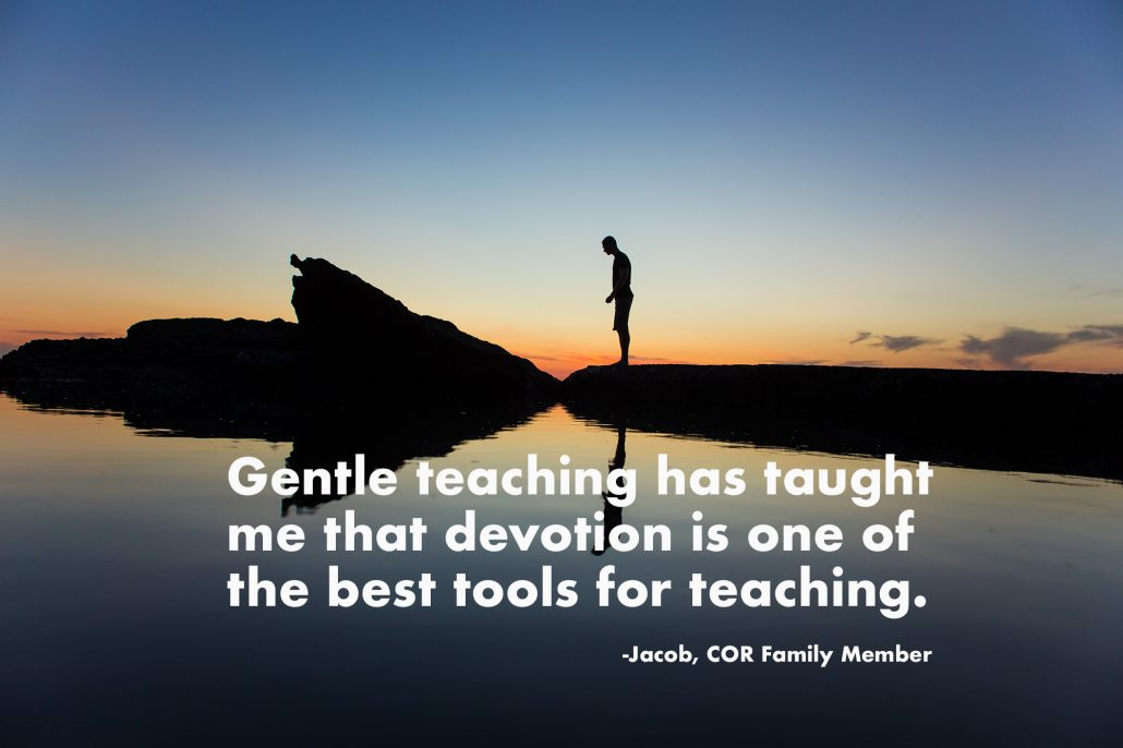 Gentle teaching has taught me that devotion is one of the best tools for teaching