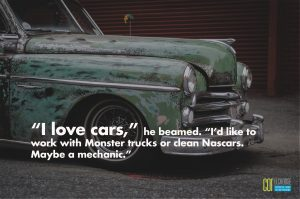 I love cars he beamed. I'd like to work with Monster trucks or clean Nascars Maybe a mechanic