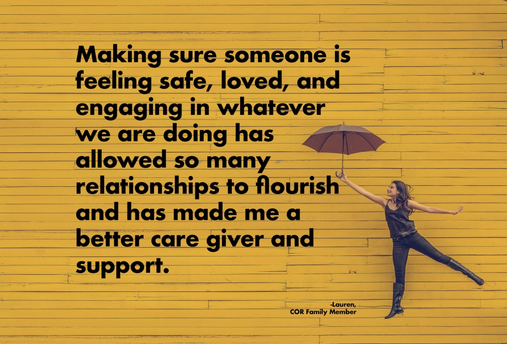 Making sure someone is feeling safe, loved, and engaging in whatever we are doing has allowed so many relationships to flourish and has made me a better care giver and support
